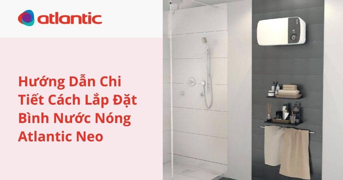 Hướng Dẫn Chi Tiết Cách Lắp Đặt Bình Nước Nóng Atlantic Neo 20L/30L : Neo LITE – Neo PLUS – Neo MAX